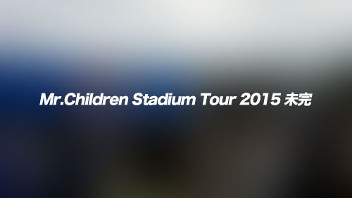 Mr.Children-Stadium-Tour-2015-未完